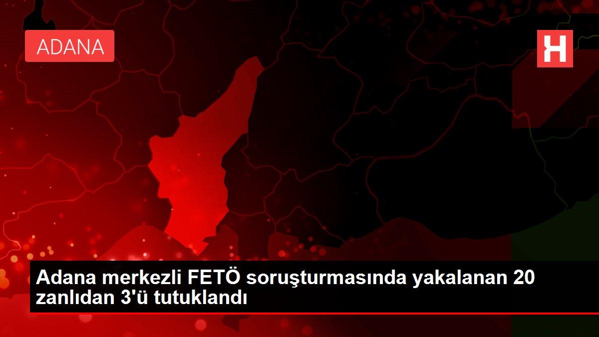 Adana merkezli FETÖ soruşturmasında yakalanan 20 zanlıdan 3'ü tutuklandı