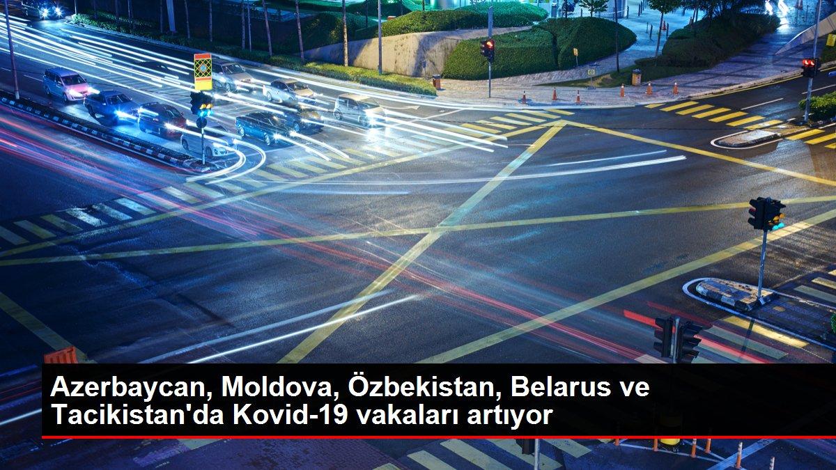 Azerbaycan, Moldova, Özbekistan, Belarus ve Tacikistan'da Kovid-19 vakaları artıyor