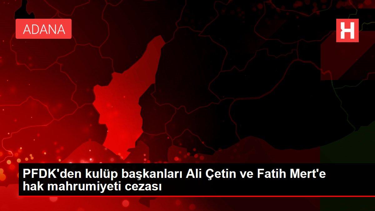 PFDK'den kulüp başkanları Ali Çetin ve Fatih Mert'e hak mahrumiyeti cezası