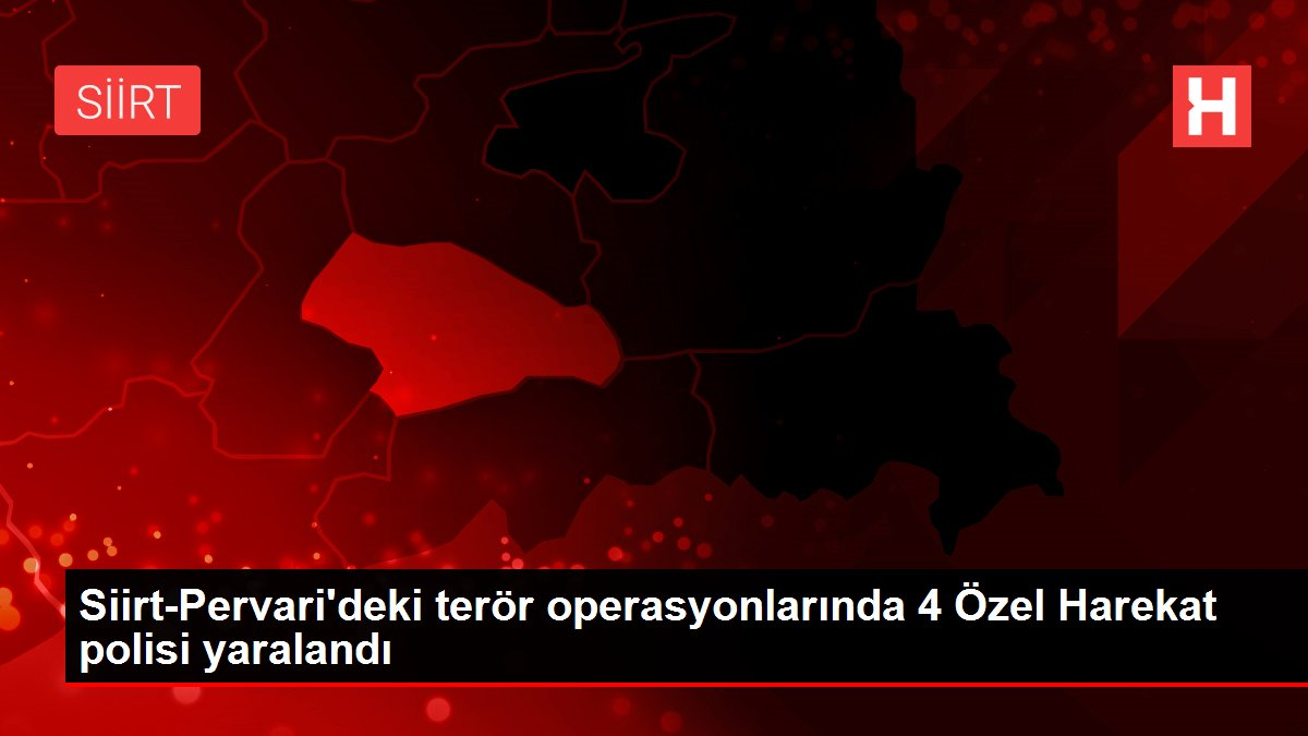 Siirt-Pervari'deki terör operasyonlarında 4 Özel Harekat polisi yaralandı
