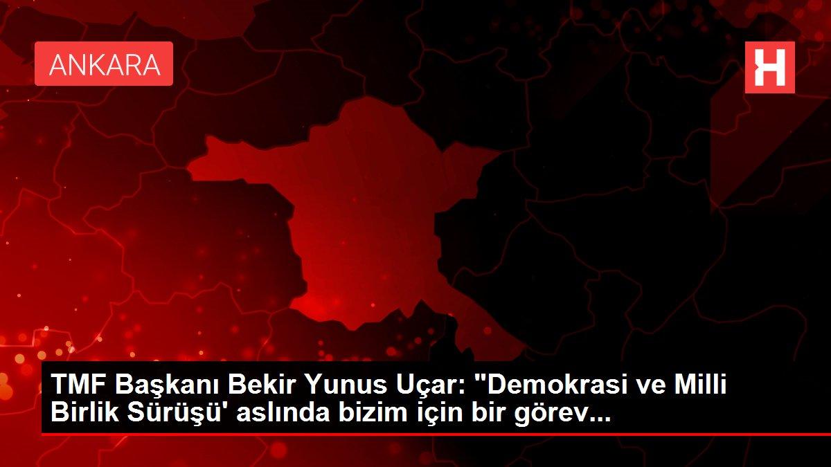 Son Dakika   TMF Başkanı Bekir Yunus Uçar: 'Demokrasi ve Milli Birlik Sürüşü' aslında bizim için bir görev...