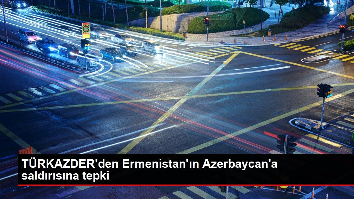 TÜRKAZDER'den Ermenistan'ın Azerbaycan'a saldırısına tepki