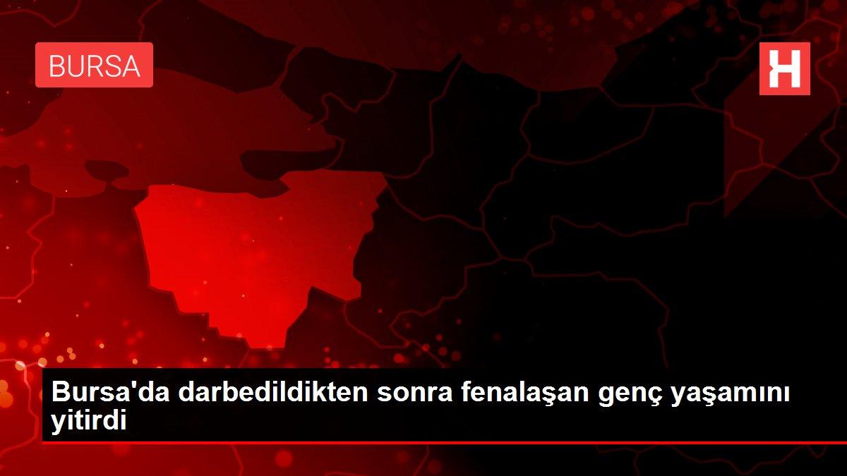 Son dakika haberleri   Bursa'da darbedildikten sonra fenalaşan genç yaşamını yitirdi