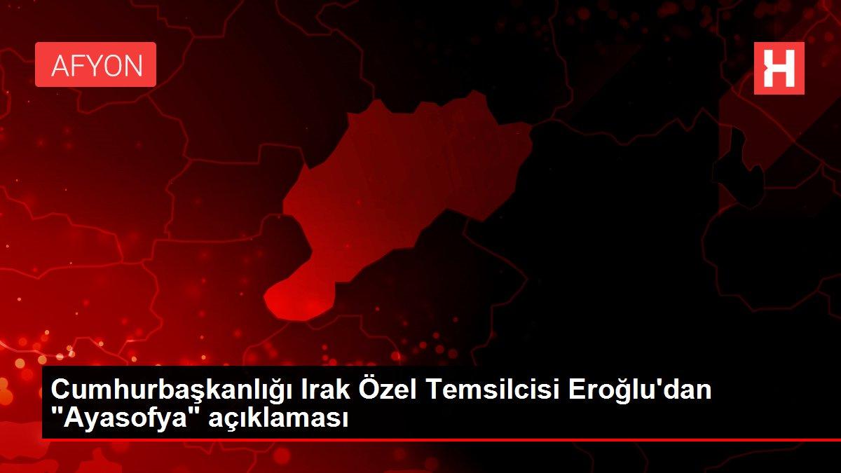 Son dakika haber! Cumhurbaşkanlığı Irak Özel Temsilcisi Eroğlu'dan 'Ayasofya' açıklaması
