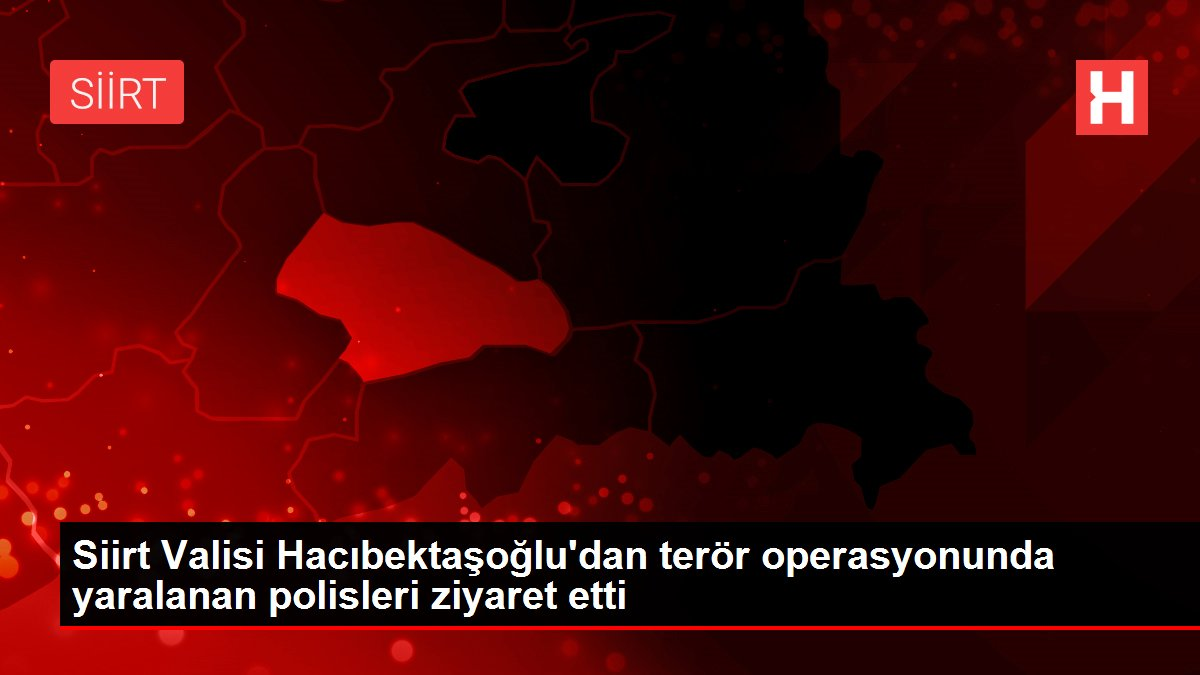 Siirt Valisi Hacıbektaşoğlu'dan terör operasyonunda yaralanan polisleri ziyaret etti