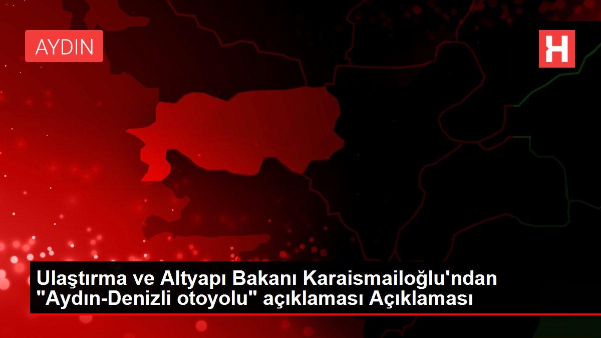 Ulaştırma ve Altyapı Bakanı Karaismailoğlu'ndan 'Aydın-Denizli otoyolu' açıklaması Açıklaması