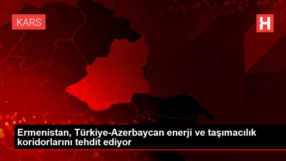 Ermenistan, Türkiye-Azerbaycan enerji ve taşımacılık koridorlarını tehdit ediyor