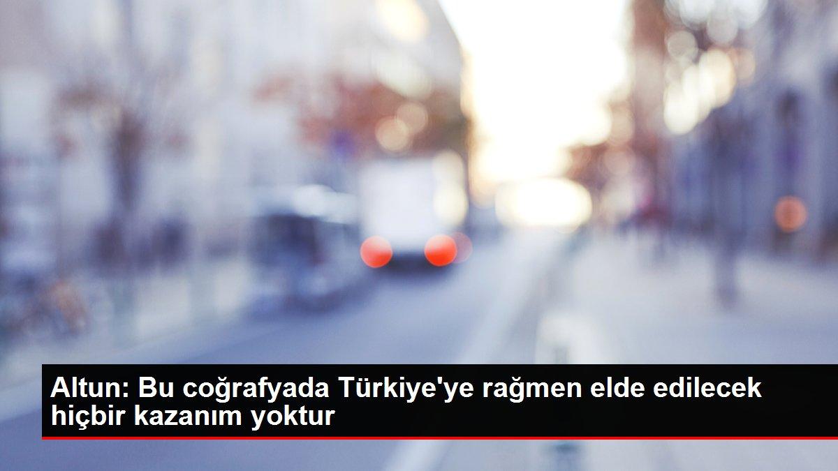 Altun: Bu coğrafyada Türkiye'ye rağmen elde edilecek hiçbir kazanım yoktur