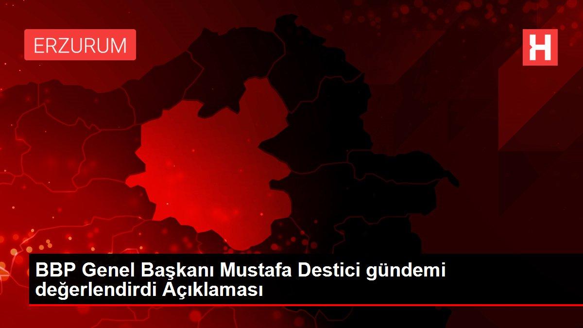 BBP Genel Başkanı Mustafa Destici gündemi değerlendirdi Açıklaması
