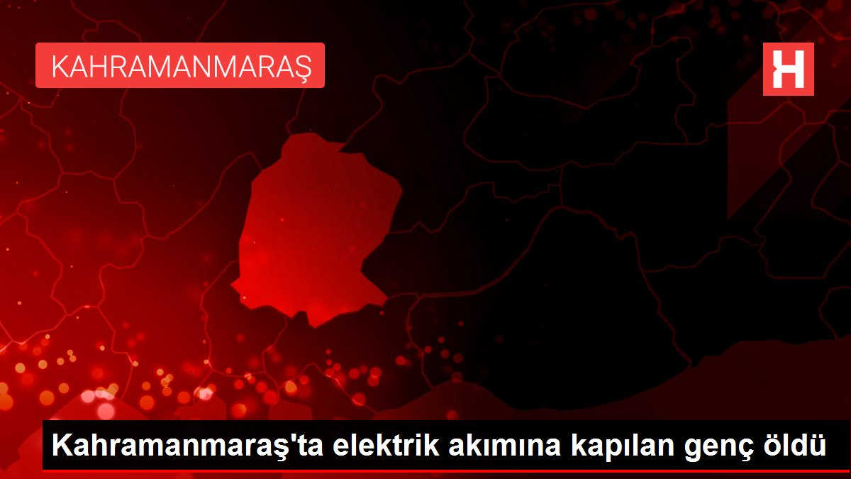 Kahramanmaraş'ta elektrik akımına kapılan genç öldü