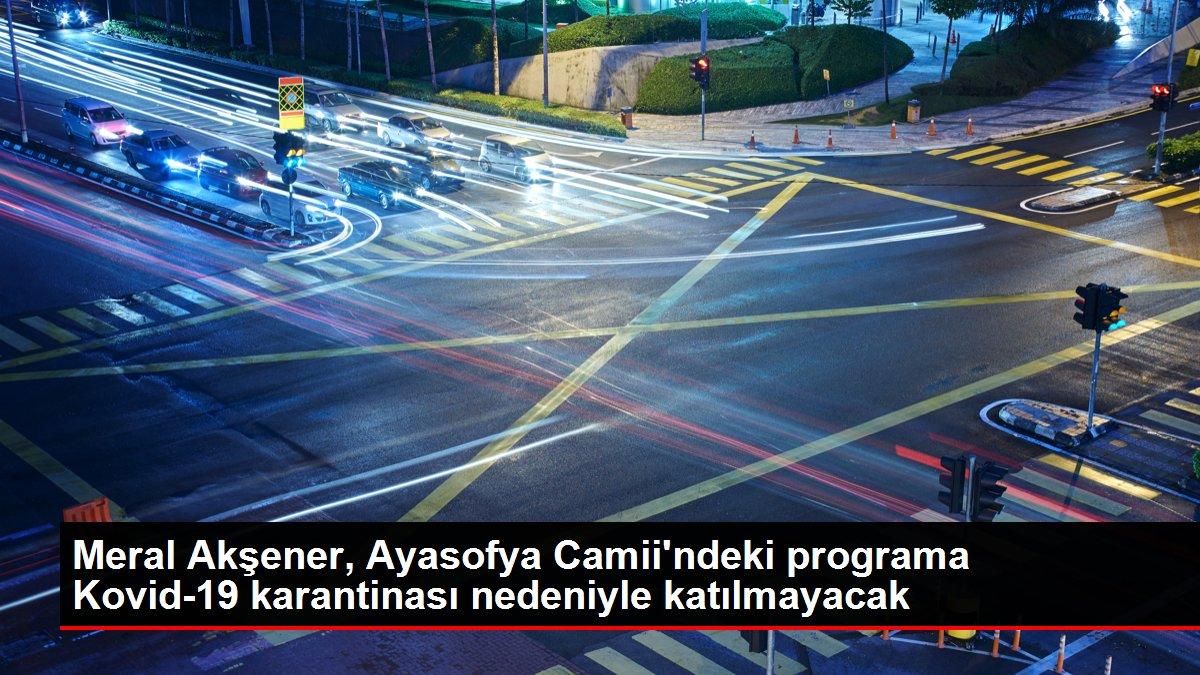 Meral Akşener, Ayasofya Camii'ndeki programa Kovid-19 karantinası nedeniyle katılmayacak