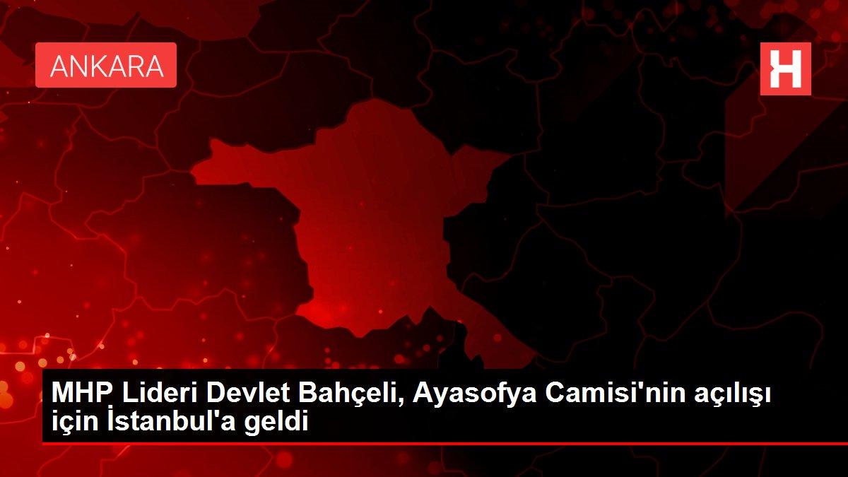 Son dakika! MHP Lideri Devlet Bahçeli, Ayasofya Camisi'nin açılışı için İstanbul'a geldi