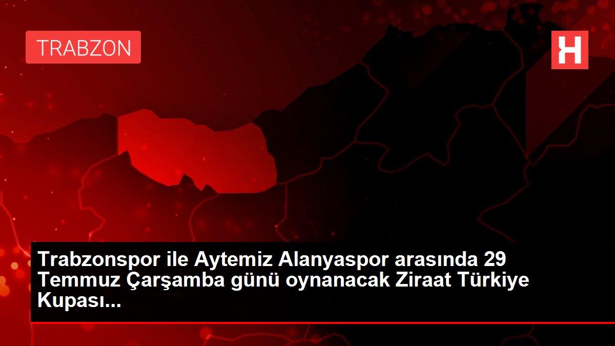 Trabzonspor ile Aytemiz Alanyaspor arasında 29 Temmuz Çarşamba günü oynanacak Ziraat Türkiye Kupası...