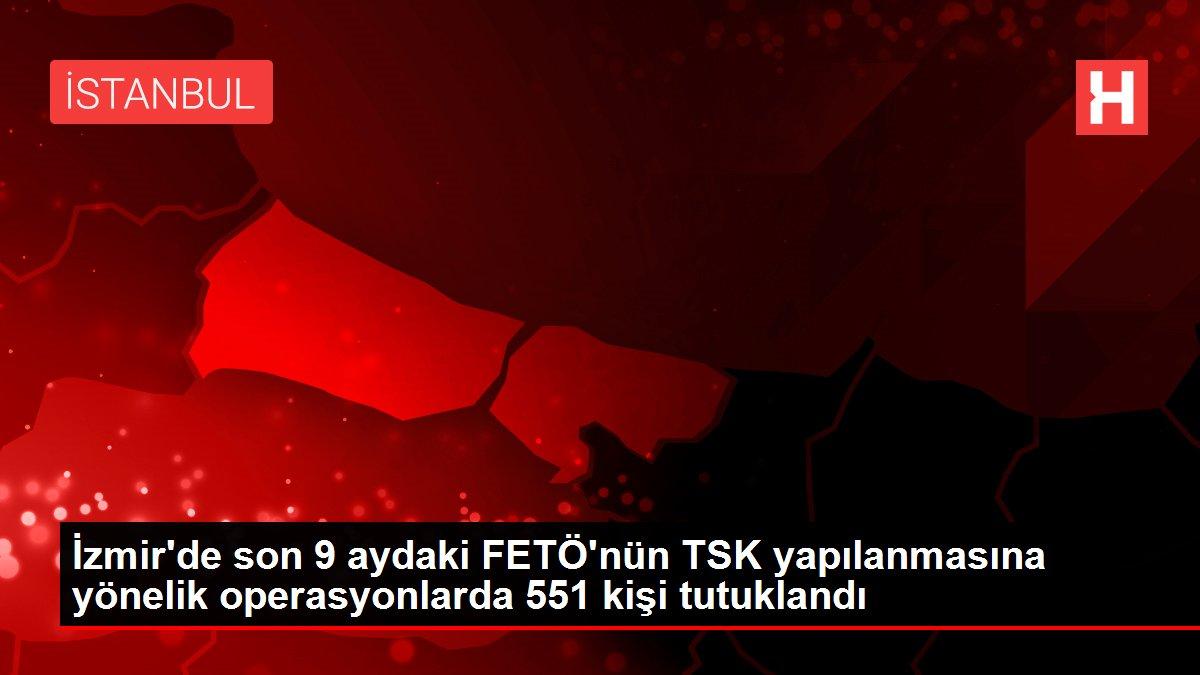 İzmir'de son 9 aydaki FETÖ'nün TSK yapılanmasına yönelik operasyonlarda 551 kişi tutuklandı