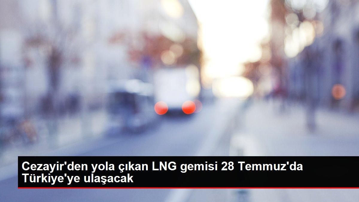 Cezayir'den yola çıkan LNG gemisi 28 Temmuz'da Türkiye'ye ulaşacak