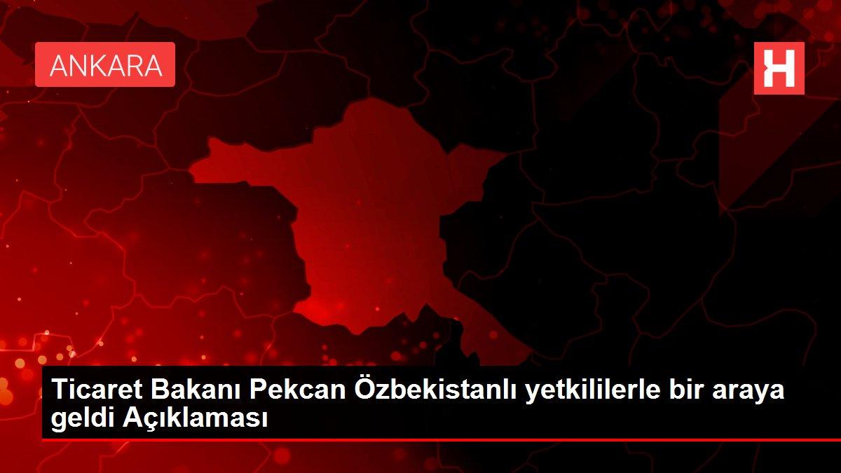 Ticaret Bakanı Pekcan Özbekistanlı yetkililerle bir araya geldi Açıklaması