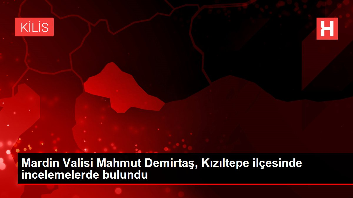 Mardin Valisi Mahmut Demirtaş, Kızıltepe ilçesinde incelemelerde bulundu