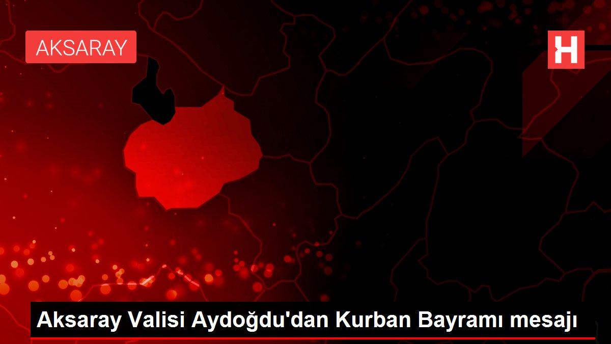 Aksaray Valisi Aydoğdu'dan Kurban Bayramı mesajı