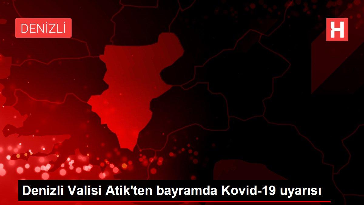 Denizli Valisi Atik'ten bayramda Kovid-19 uyarısı