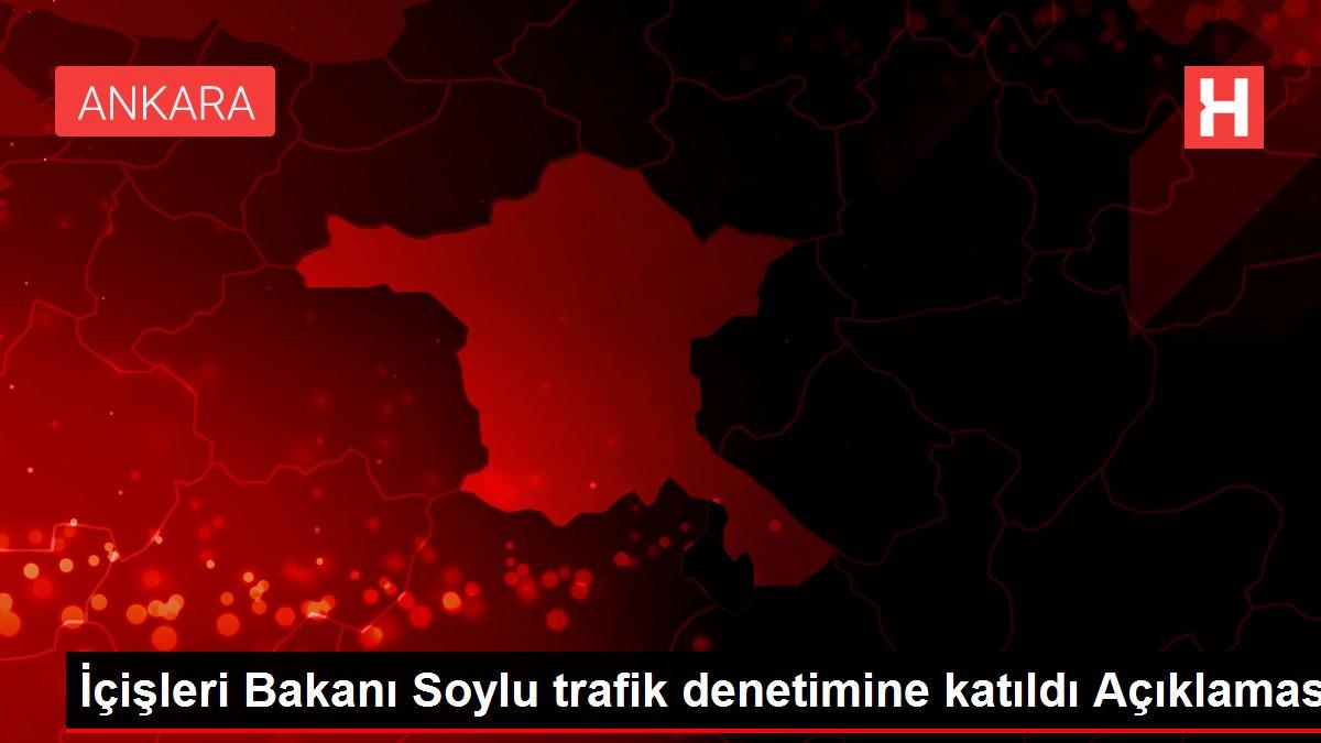İçişleri Bakanı Soylu trafik denetimine katıldı Açıklaması