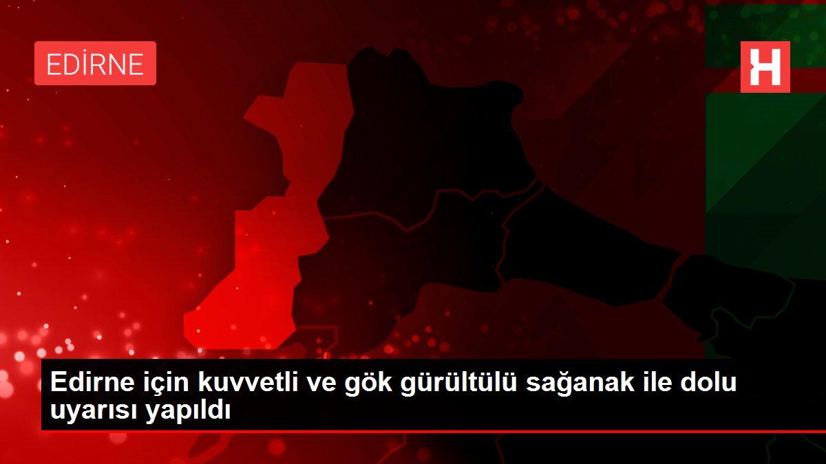 Edirne için kuvvetli ve gök gürültülü sağanak ile dolu uyarısı yapıldı