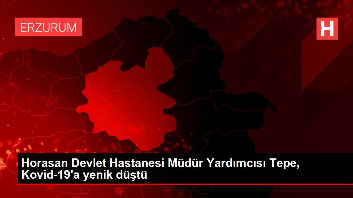Horasan Devlet Hastanesi Müdür Yardımcısı Tepe, Kovid-19'a yenik düştü