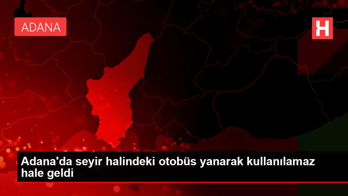 Adana'da seyir halindeki otobüs yanarak kullanılamaz hale geldi