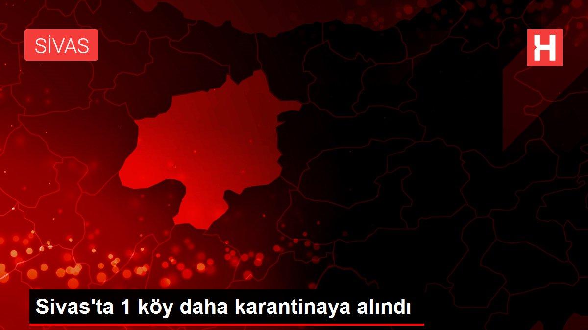Sivas'ta 1 köy daha karantinaya alındı