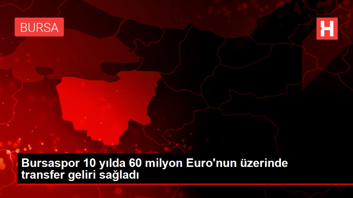 Bursaspor 10 yılda 60 milyon Euro'nun üzerinde transfer geliri sağladı