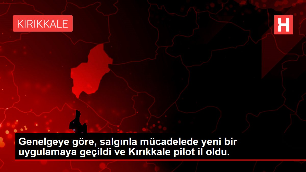 Genelgeye göre, salgınla mücadelede yeni bir uygulamaya geçildi ve Kırıkkale pilot il oldu.