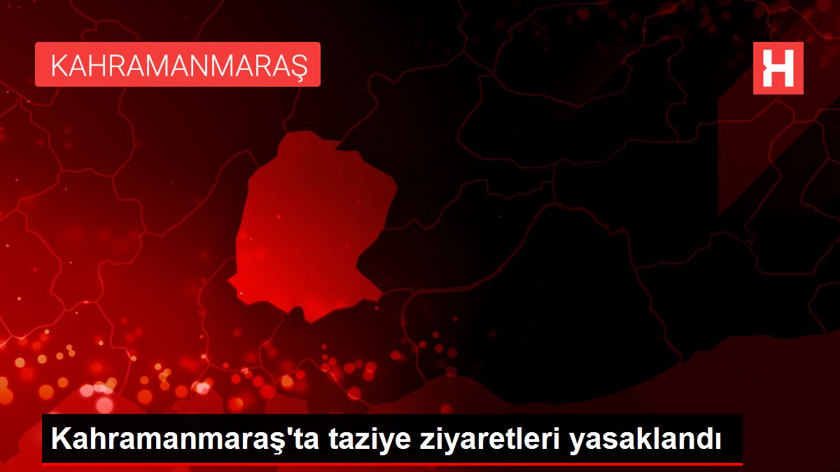 Kahramanmaraş'ta taziye ziyaretleri yasaklandı