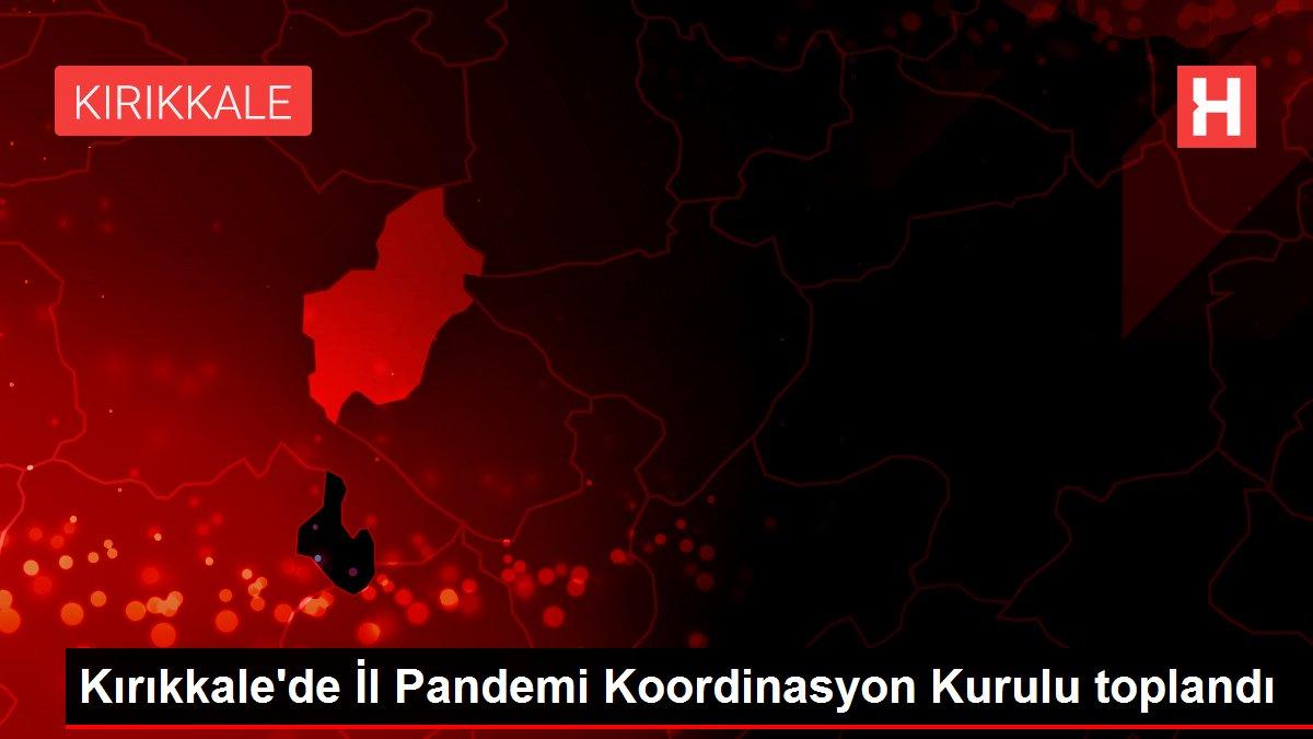 Kırıkkale'de İl Pandemi Koordinasyon Kurulu toplandı