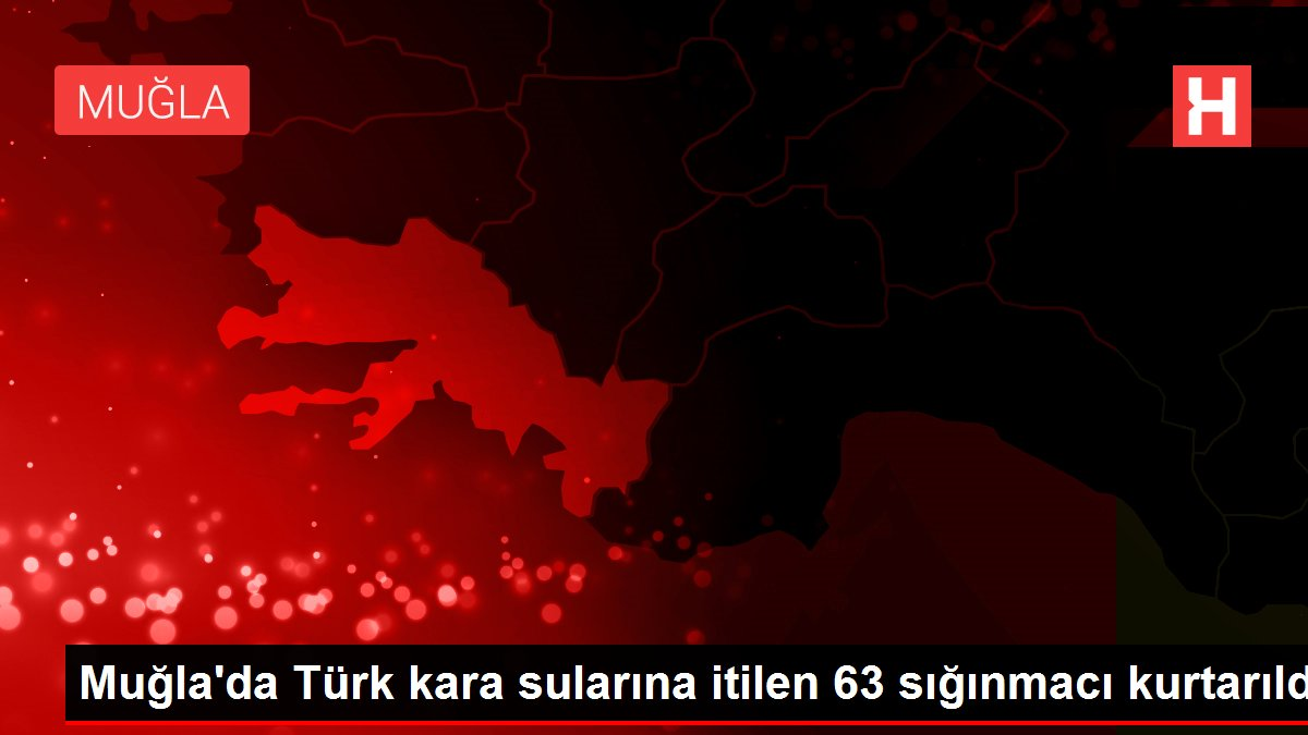 Muğla'da Türk kara sularına itilen 63 sığınmacı kurtarıldı