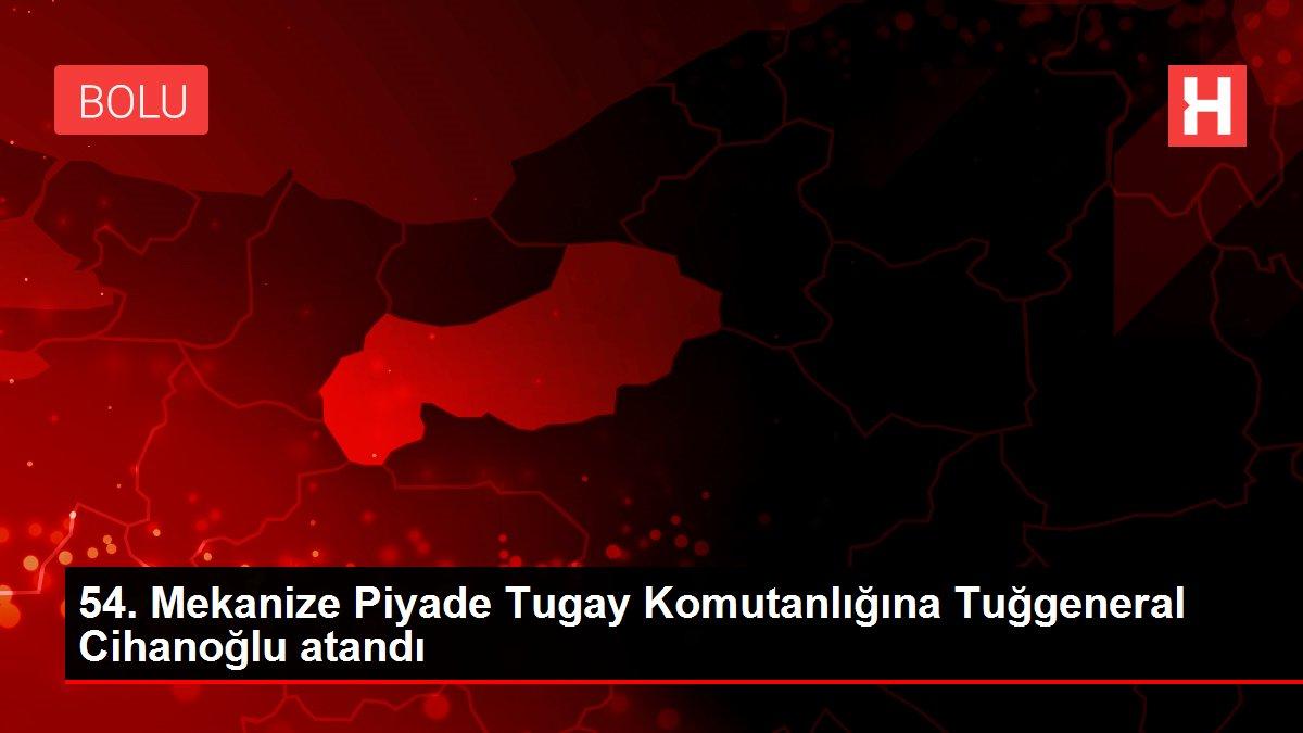 54. Mekanize Piyade Tugay Komutanlığına Tuğgeneral Cihanoğlu atandı