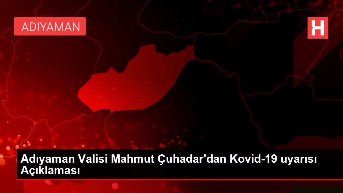 Adıyaman Valisi Mahmut Çuhadar'dan Kovid-19 uyarısı Açıklaması