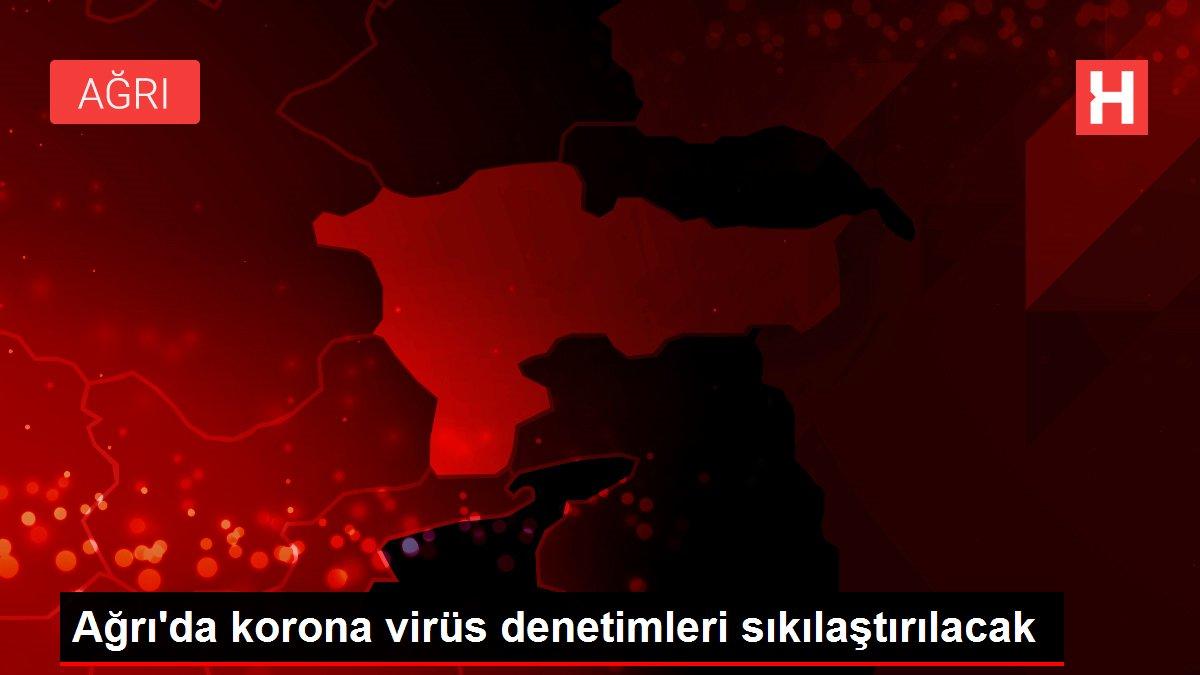 Ağrı'da korona virüs denetimleri sıkılaştırılacak