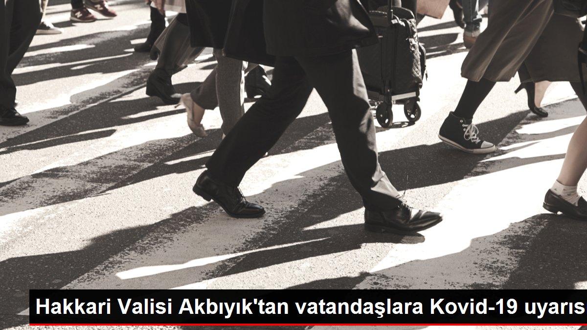 Hakkari Valisi Akbıyık'tan vatandaşlara Kovid-19 uyarısı