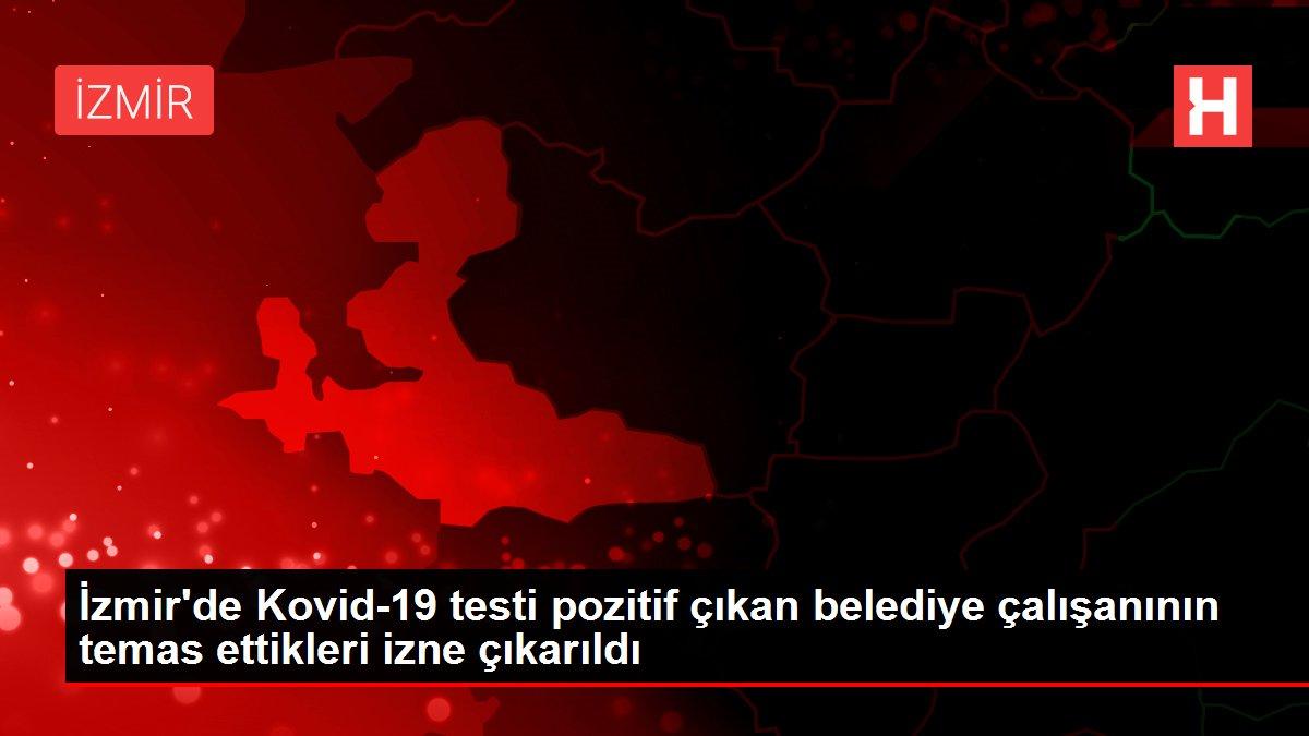 İzmir'de Kovid-19 testi pozitif çıkan belediye çalışanının temas ettikleri izne çıkarıldı