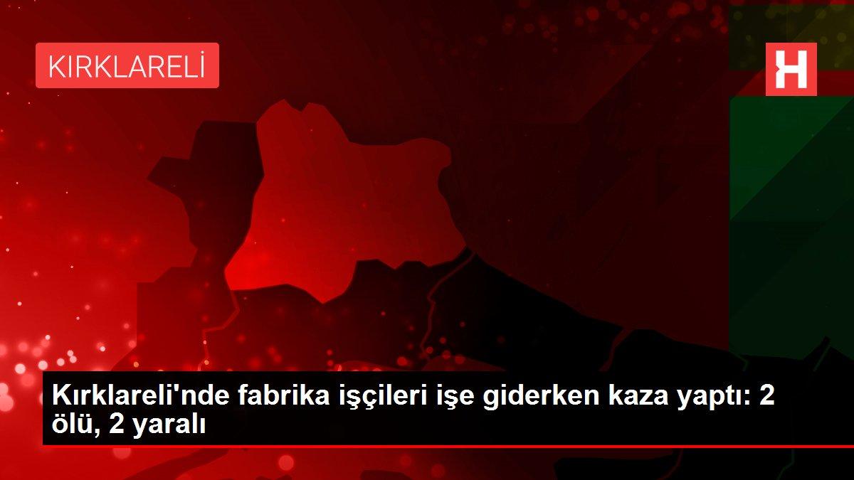 Kırklareli'nde fabrika işçileri işe giderken kaza yaptı: 2 ölü, 2 yaralı