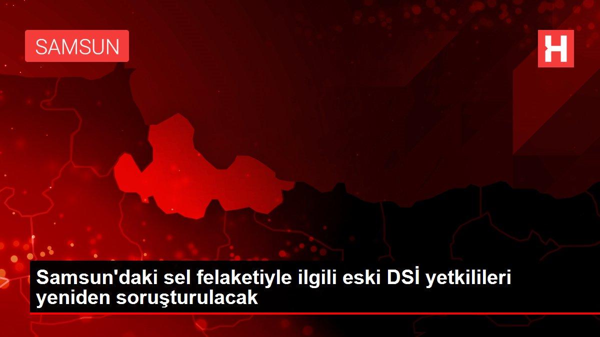 Samsun'daki sel felaketiyle ilgili eski DSİ yetkilileri yeniden soruşturulacak