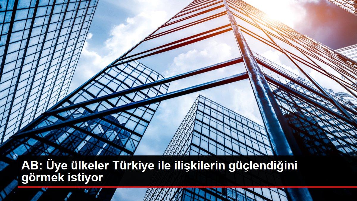 Son dakika haber! AB: Üye ülkeler Türkiye ile ilişkilerin güçlendiğini görmek istiyor