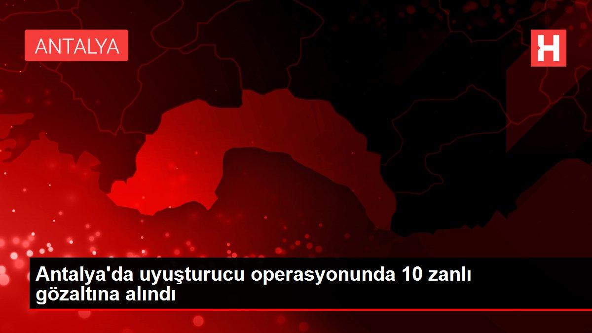 Antalya'da uyuşturucu operasyonunda 10 zanlı gözaltına alındı