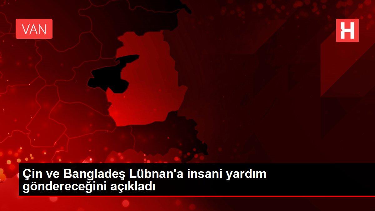 Çin ve Bangladeş Lübnan'a insani yardım göndereceğini açıkladı
