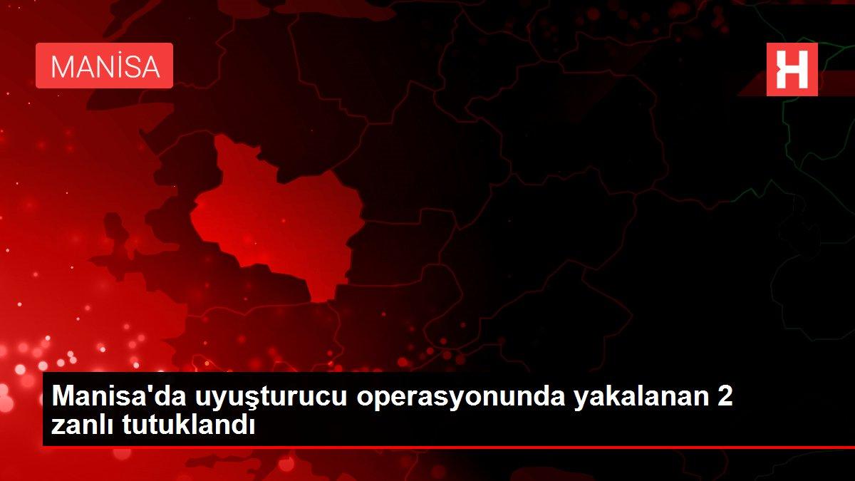 Manisa'da uyuşturucu operasyonunda yakalanan 2 zanlı tutuklandı