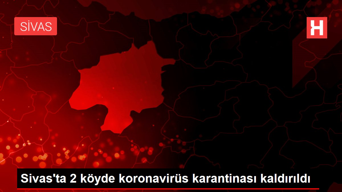 Son dakika haber | Sivas'ta 2 köyde koronavirüs karantinası kaldırıldı