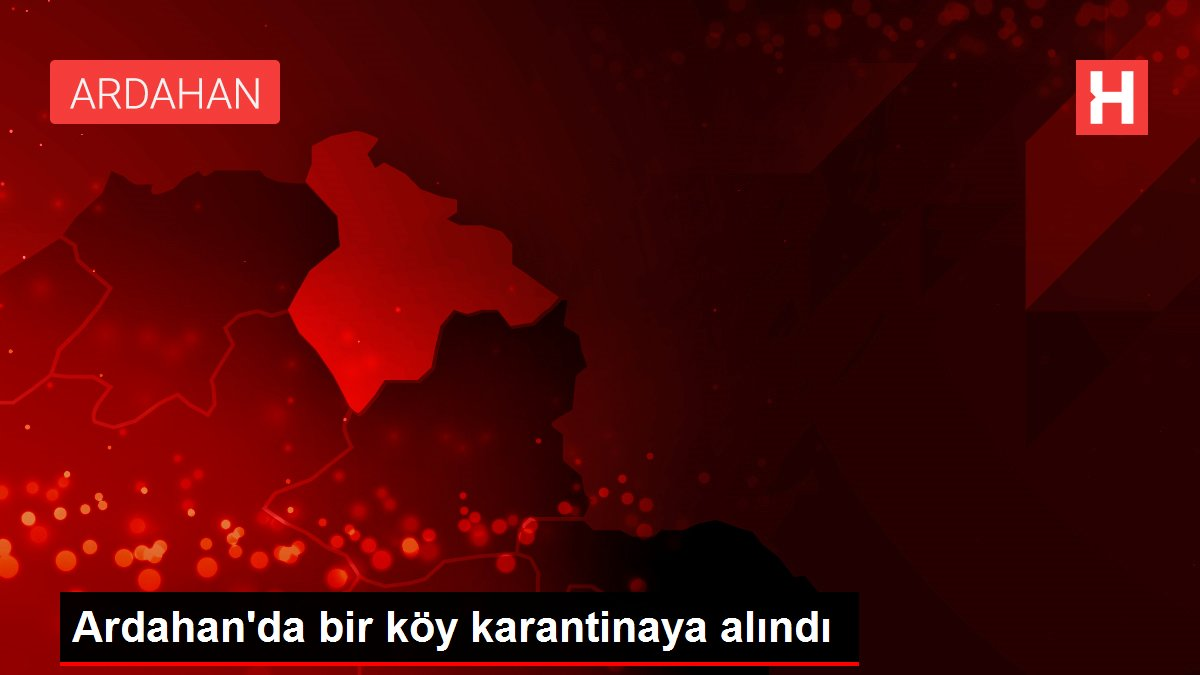 Son dakika... Ardahan'da bir köy karantinaya alındı