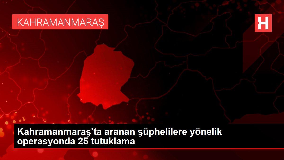 Kahramanmaraş'ta aranan şüphelilere yönelik operasyonda 25 tutuklama