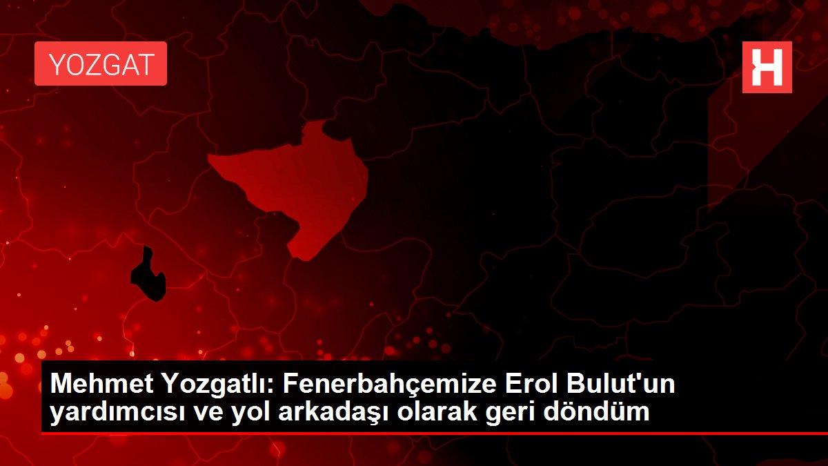 Mehmet Yozgatlı: Fenerbahçemize Erol Bulut'un yardımcısı ve yol arkadaşı olarak geri döndüm