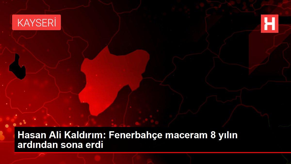 Hasan Ali Kaldırım: Fenerbahçe maceram 8 yılın ardından sona erdi