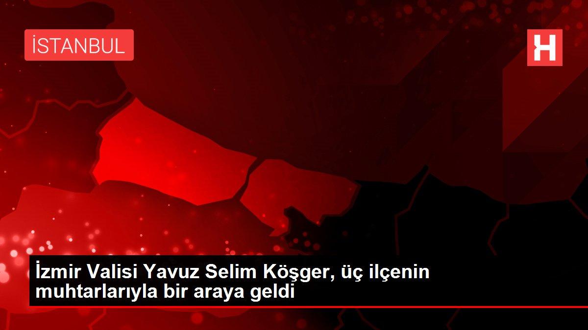 İzmir Valisi Yavuz Selim Köşger, üç ilçenin muhtarlarıyla bir araya geldi